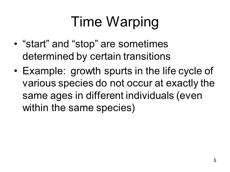 5 Time Warping start and stop are sometimes determined by certain transitions Example: growth spurts in the life cycle of various species do not occur at exactly the same ages in different individuals (even within the same species)