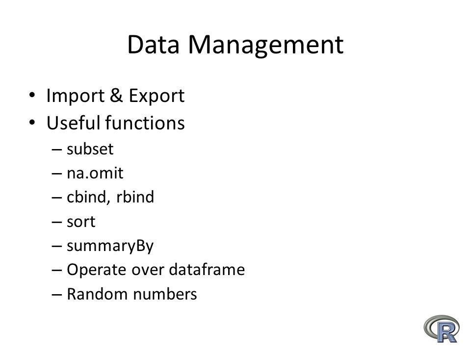 Data Management Import & Export Useful functions – subset – na.omit – cbind, rbind – sort – summaryBy – Operate over dataframe – Random numbers