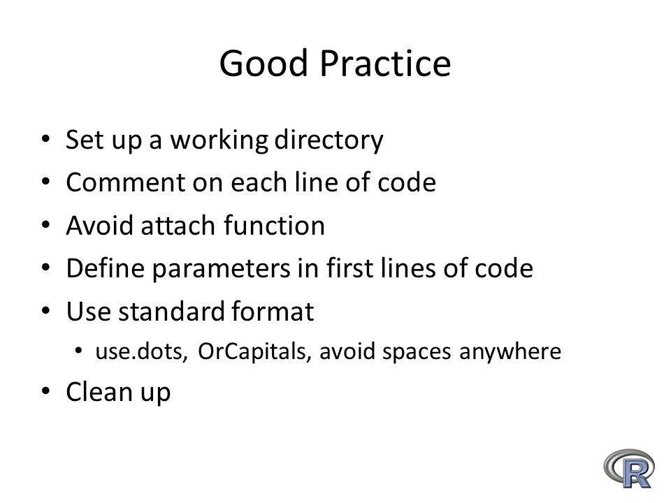 Good Practice Set up a working directory Comment on each line of code Avoid attach function Define parameters in first lines of code Use standard format use.dots, OrCapitals, avoid spaces anywhere Clean up