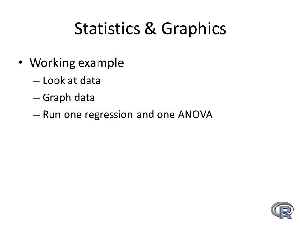 Statistics & Graphics Working example – Look at data – Graph data – Run one regression and one ANOVA
