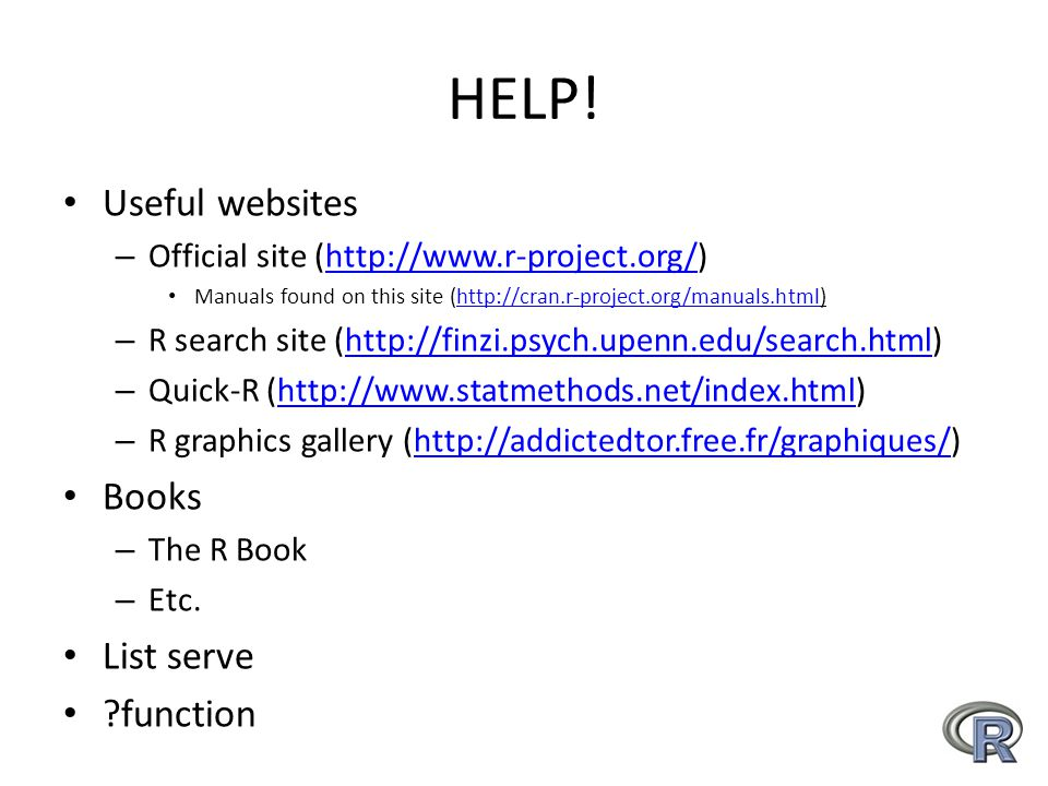 HELP! Useful websites – Official site (http://www.r-project.org/)http://www.r-project.org/ Manuals found on this site (http://cran.r-project.org/manua