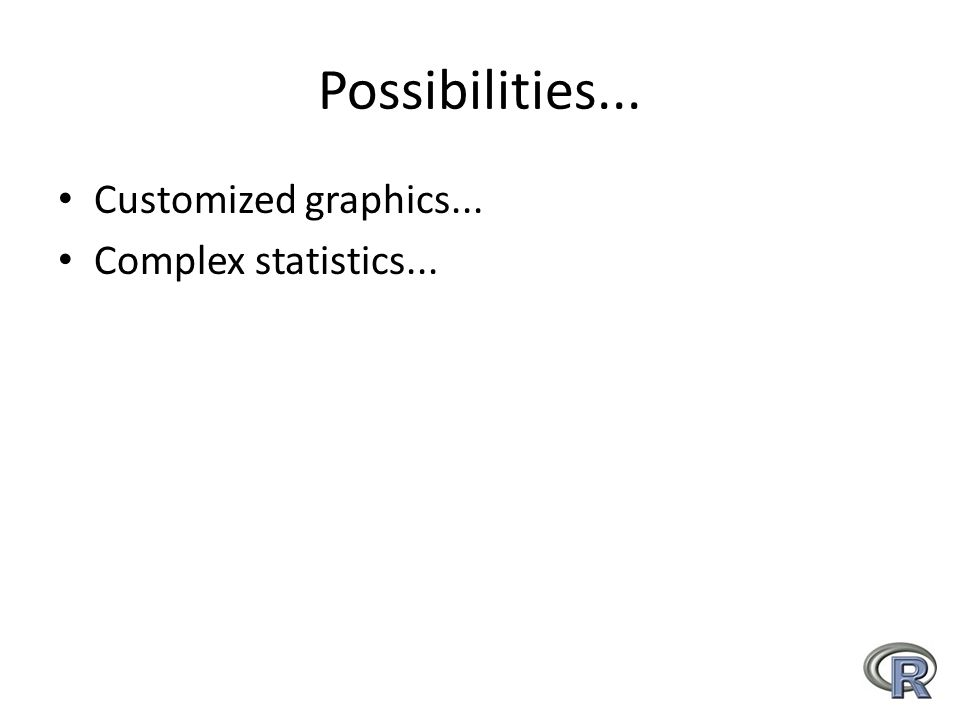Possibilities... Customized graphics... Complex statistics...