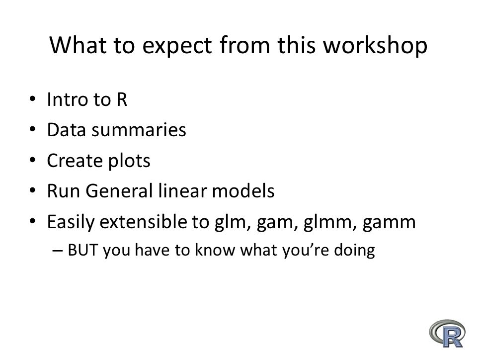 What to expect from this workshop Intro to R Data summaries Create plots Run General linear models Easily extensible to glm, gam, glmm, gamm – BUT you have to know what you're doing