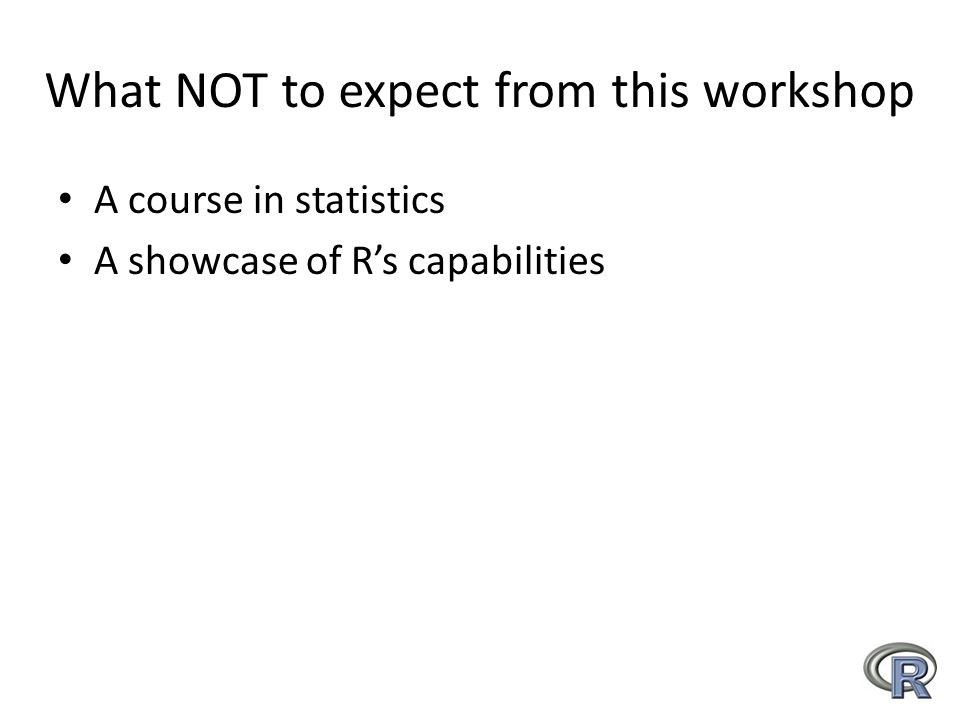 What NOT to expect from this workshop A course in statistics A showcase of R's capabilities