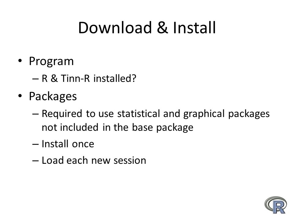 Download & Install Program – R & Tinn-R installed? Packages – Required to use statistical and graphical packages not included in the base package – In
