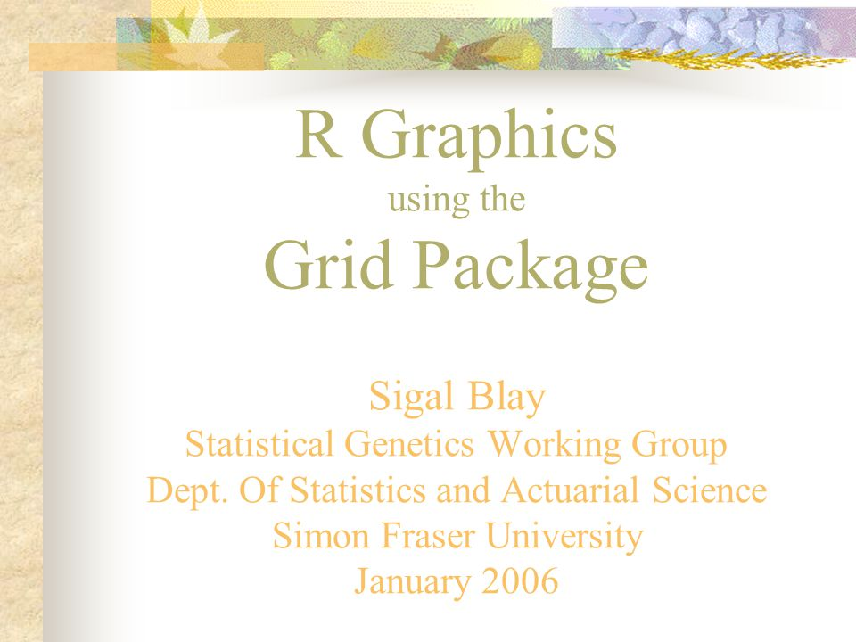 R Graphics using the Grid Package Sigal Blay Statistical Genetics Working Group Dept.
