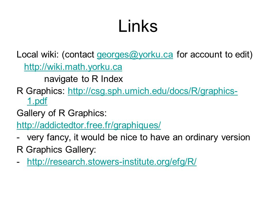 Links Local wiki: (contact georges@yorku.ca for account to edit)georges@yorku.ca http://wiki.math.yorku.ca navigate to R Index R Graphics: http://csg.sph.umich.edu/docs/R/graphics- 1.pdfhttp://csg.sph.umich.edu/docs/R/graphics- 1.pdf Gallery of R Graphics: http://addictedtor.free.fr/graphiques/ -very fancy, it would be nice to have an ordinary version R Graphics Gallery: -http://research.stowers-institute.org/efg/R/http://research.stowers-institute.org/efg/R/