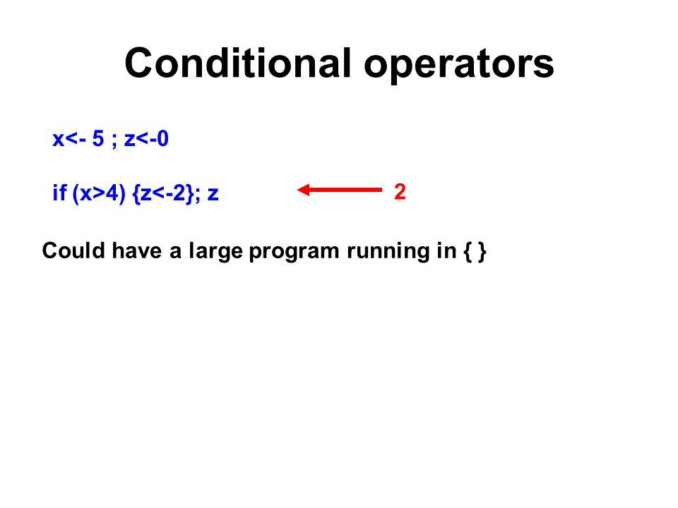 Conditional operators x<- 5 ; z<-0 if (x>4) {z<-2}; z Could have a large program running in { } 2