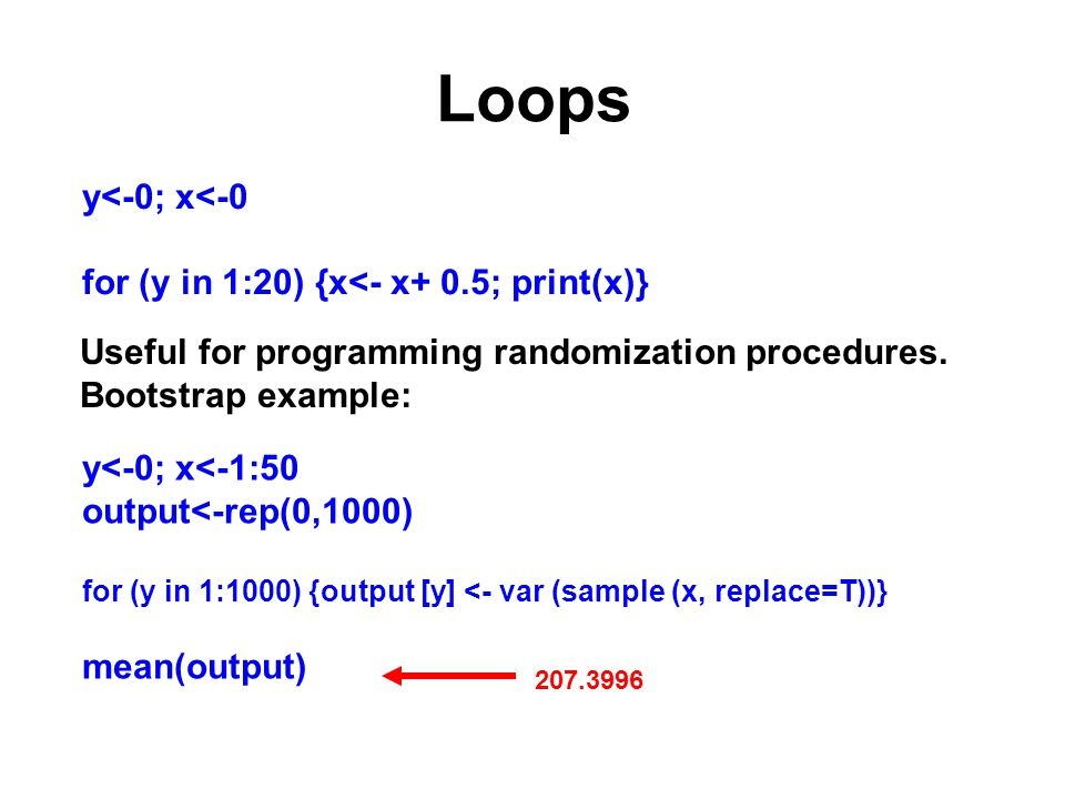 Loops y<-0; x<-0 for (y in 1:20) {x<- x+ 0.5; print(x)} Useful for programming randomization procedures.
