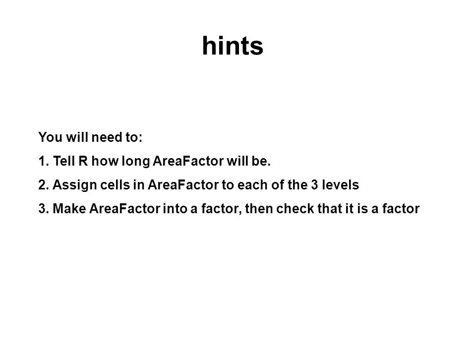 hints You will need to: 1. Tell R how long AreaFactor will be.