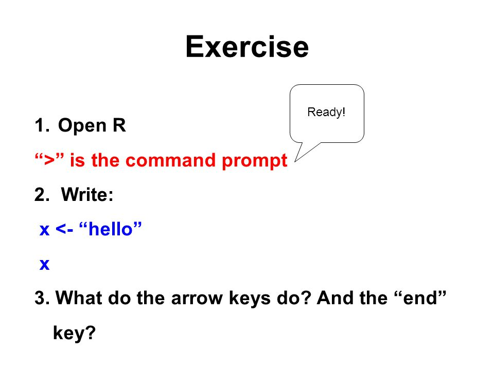 Exercise 1. Open R > is the command prompt 2. Write: x <- hello x 3.
