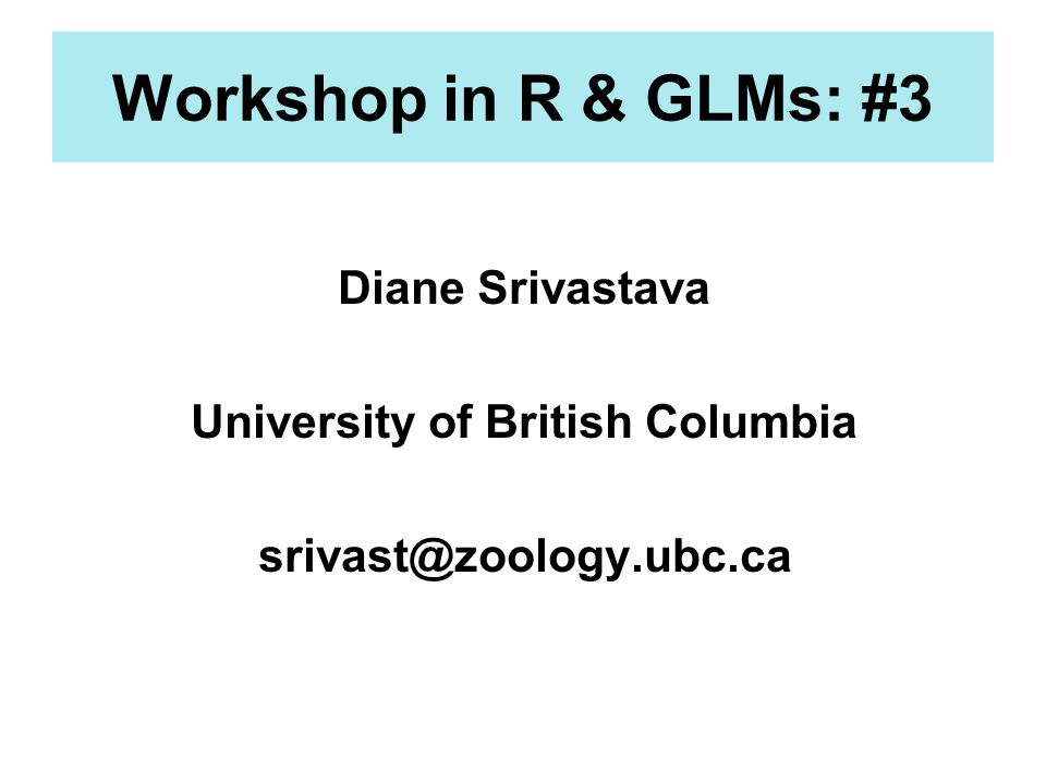 Workshop in R & GLMs: #3 Diane Srivastava University of British Columbia srivast@zoology.ubc.ca