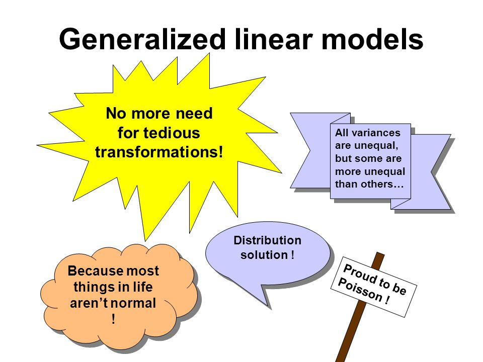 Generalized linear models No more need for tedious transformations.