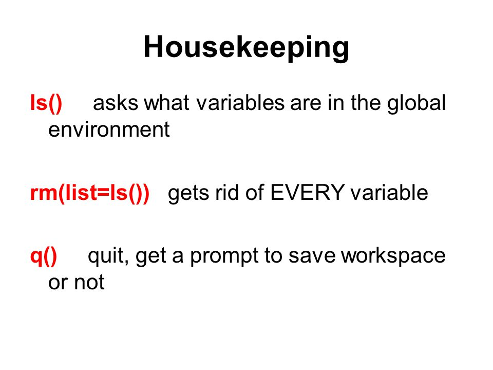 Housekeeping ls() asks what variables are in the global environment rm(list=ls()) gets rid of EVERY variable q() quit, get a prompt to save workspace or not