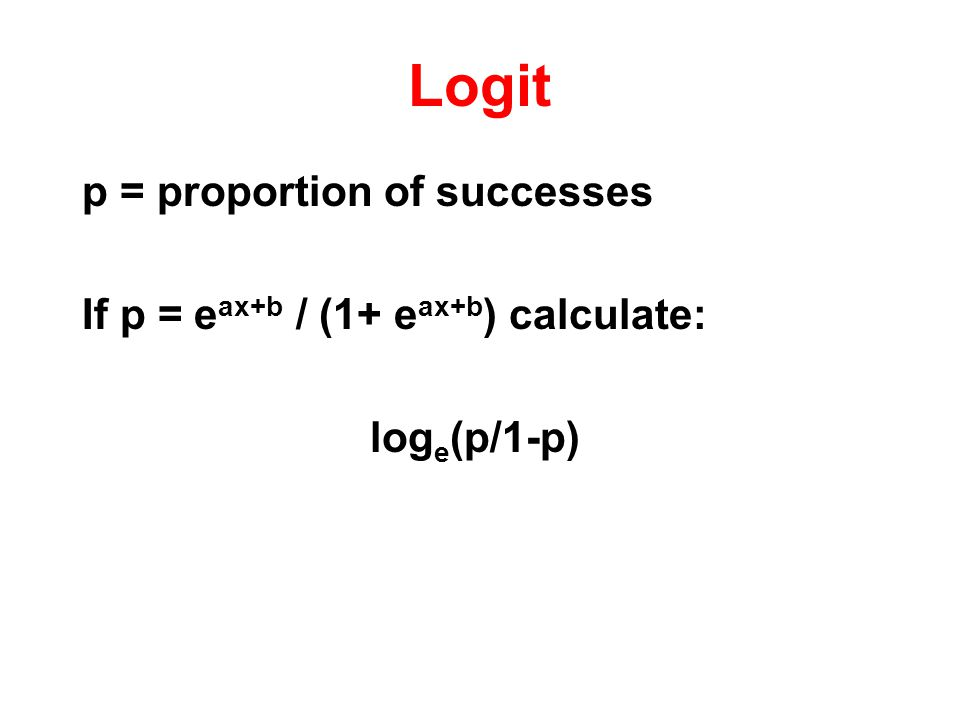 Logit p = proportion of successes If p = e ax+b / (1+ e ax+b ) calculate: log e (p/1-p)