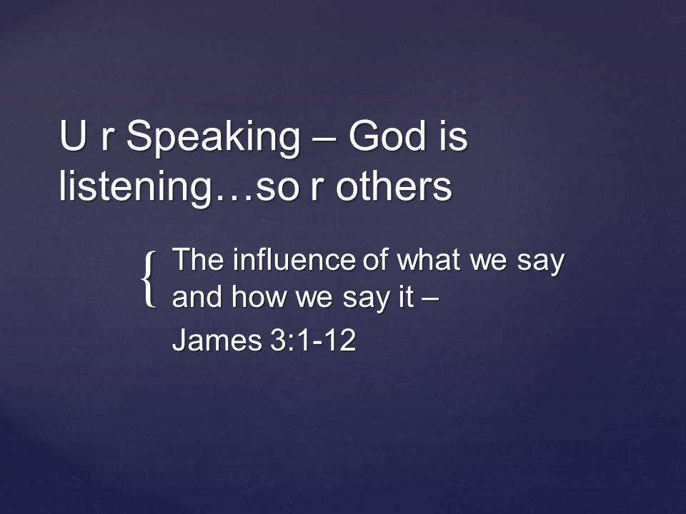 { U r Speaking – God is listening…so r others The influence of what we say and how we say it – James 3:1-12