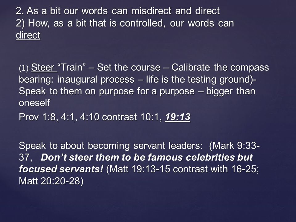 (1) Steer Train – Set the course – Calibrate the compass bearing: inaugural process – life is the testing ground)- Speak to them on purpose for a purpose – bigger than oneself Prov 1:8, 4:1, 4:10 contrast 10:1, 19:13 Speak to about becoming servant leaders: (Mark 9:33- 37, Don't steer them to be famous celebrities but focused servants.