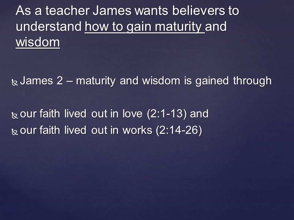  James 3 – maturity and wisdom is gained through a believers influence  by how they speak (3:1-12) and  by how they speak with their life (3:13-18) As a teacher James wants believers to understand how to gain maturity and wisdom