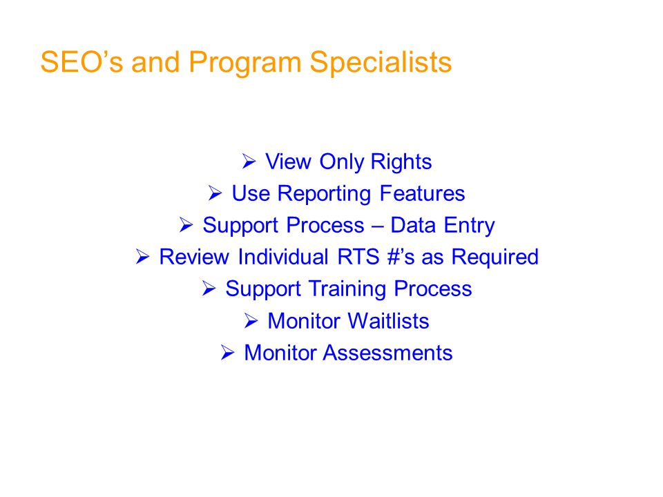 SEO's and Program Specialists  View Only Rights  Use Reporting Features  Support Process – Data Entry  Review Individual RTS #'s as Required  Support Training Process  Monitor Waitlists  Monitor Assessments