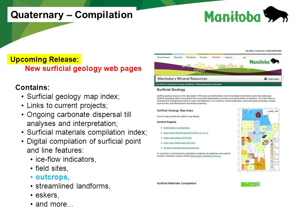 Upcoming Release: New surficial geology web pages Quaternary – Compilation Contains: Surficial geology map index; Links to current projects; Ongoing carbonate dispersal till analyses and interpretation; Surficial materials compilation index; Digital compilation of surficial point and line features: ice-flow indicators, field sites, outcrops, streamlined landforms, eskers, and more...