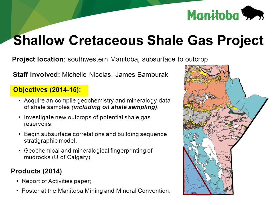 Shallow Cretaceous Shale Gas Project Staff involved: Michelle Nicolas, James Bamburak Project location: southwestern Manitoba, subsurface to outcrop Objectives (2014-15): Acquire an compile geochemistry and mineralogy data of shale samples (including oil shale sampling).