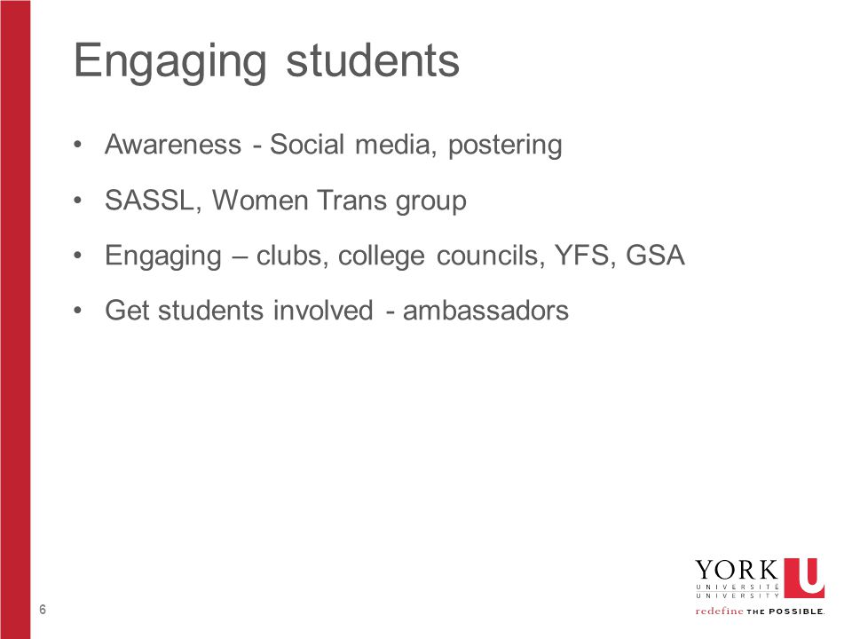 6 Engaging students Awareness - Social media, postering SASSL, Women Trans group Engaging – clubs, college councils, YFS, GSA Get students involved -