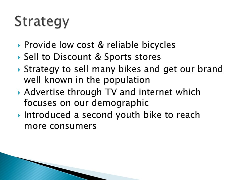  Provide low cost & reliable bicycles  Sell to Discount & Sports stores  Strategy to sell many bikes and get our brand well known in the population  Advertise through TV and internet which focuses on our demographic  Introduced a second youth bike to reach more consumers