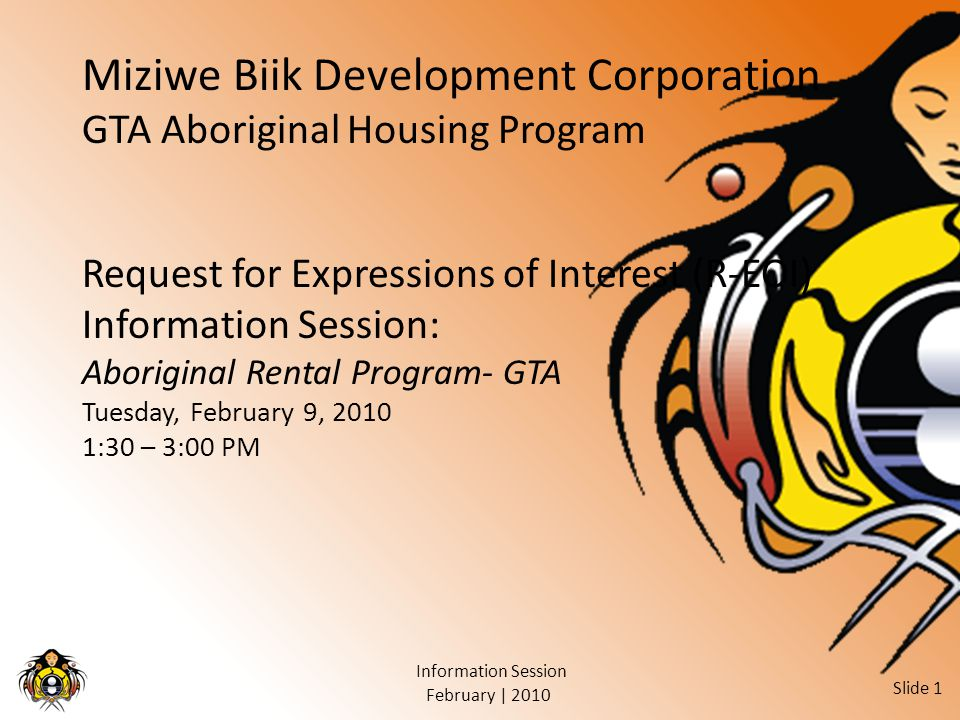 February | 2010 Information Session Slide 1 Miziwe Biik Development Corporation GTA Aboriginal Housing Program Request for Expressions of Interest (R-EOI) Information Session: Aboriginal Rental Program- GTA Tuesday, February 9, 2010 1:30 – 3:00 PM