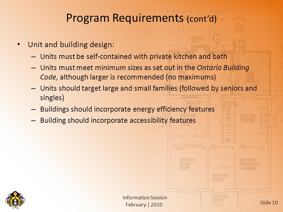 February | 2010 Information Session Slide 10 Program Requirements (cont'd) Unit and building design: – Units must be self-contained with private kitchen and bath – Units must meet minimum sizes as set out in the Ontario Building Code, although larger is recommended (no maximums) – Units should target large and small families (followed by seniors and singles) – Buildings should incorporate energy efficiency features – Building should incorporate accessibility features