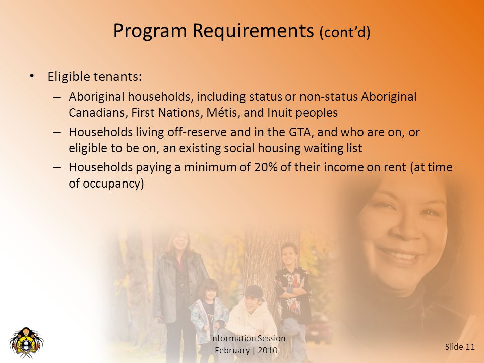 February | 2010 Information Session Slide 11 Program Requirements (cont'd) Eligible tenants: – Aboriginal households, including status or non-status Aboriginal Canadians, First Nations, Métis, and Inuit peoples – Households living off-reserve and in the GTA, and who are on, or eligible to be on, an existing social housing waiting list – Households paying a minimum of 20% of their income on rent (at time of occupancy)