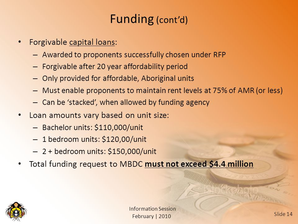 February | 2010 Information Session Slide 14 Funding (cont'd) Forgivable capital loans: – Awarded to proponents successfully chosen under RFP – Forgivable after 20 year affordability period – Only provided for affordable, Aboriginal units – Must enable proponents to maintain rent levels at 75% of AMR (or less) – Can be 'stacked', when allowed by funding agency Loan amounts vary based on unit size: – Bachelor units: $110,000/unit – 1 bedroom units: $120,00/unit – 2 + bedroom units: $150,000/unit Total funding request to MBDC must not exceed $4.4 million