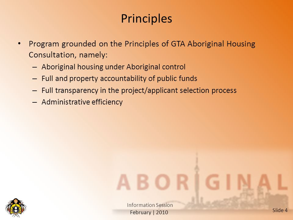 February | 2010 Information Session Slide 4 Principles Program grounded on the Principles of GTA Aboriginal Housing Consultation, namely: – Aboriginal housing under Aboriginal control – Full and property accountability of public funds – Full transparency in the project/applicant selection process – Administrative efficiency