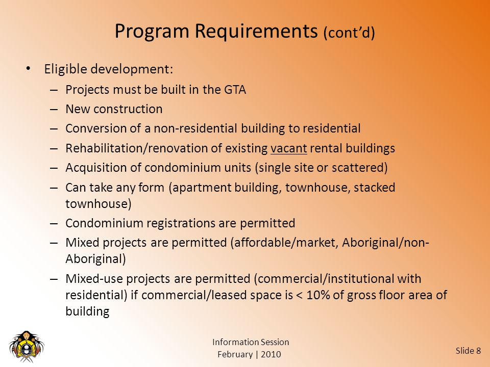 February | 2010 Information Session Slide 8 Program Requirements (cont'd) Eligible development: – Projects must be built in the GTA – New construction – Conversion of a non-residential building to residential – Rehabilitation/renovation of existing vacant rental buildings – Acquisition of condominium units (single site or scattered) – Can take any form (apartment building, townhouse, stacked townhouse) – Condominium registrations are permitted – Mixed projects are permitted (affordable/market, Aboriginal/non- Aboriginal) – Mixed-use projects are permitted (commercial/institutional with residential) if commercial/leased space is < 10% of gross floor area of building