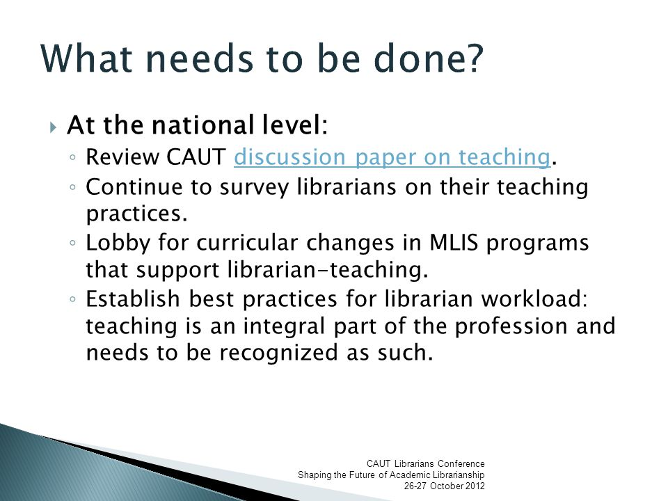  At the national level: ◦ Review CAUT discussion paper on teaching.discussion paper on teaching ◦ Continue to survey librarians on their teaching practices.
