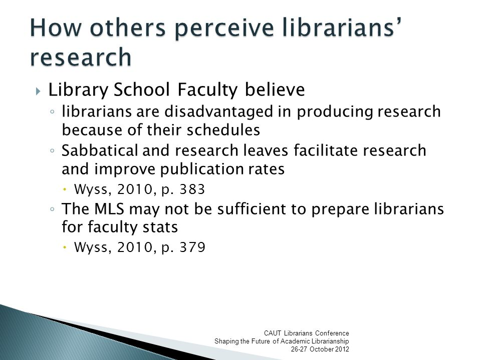 Library School Faculty believe ◦ librarians are disadvantaged in producing research because of their schedules ◦ Sabbatical and research leaves facilitate research and improve publication rates  Wyss, 2010, p.