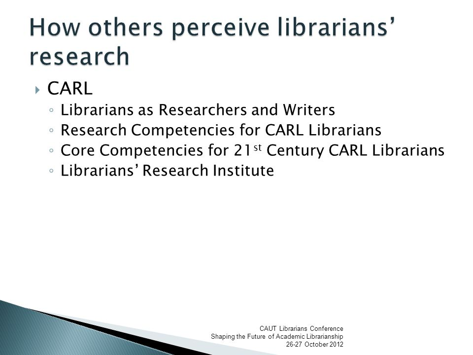  CARL ◦ Librarians as Researchers and Writers ◦ Research Competencies for CARL Librarians ◦ Core Competencies for 21 st Century CARL Librarians ◦ Librarians' Research Institute CAUT Librarians Conference Shaping the Future of Academic Librarianship 26-27 October 2012