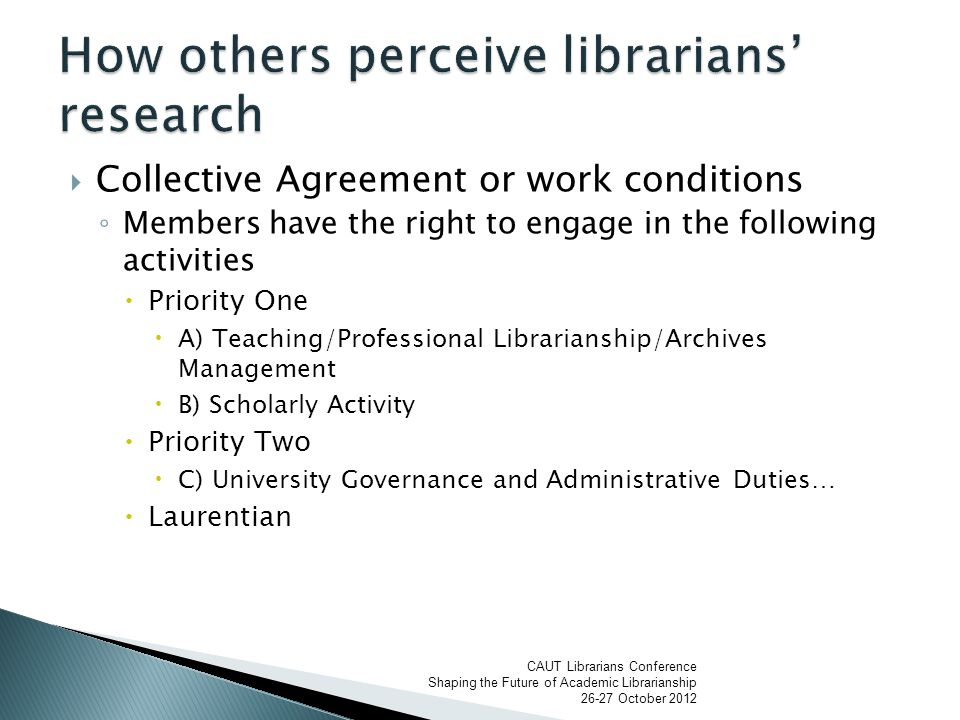  Collective Agreement or work conditions ◦ Members have the right to engage in the following activities  Priority One  A) Teaching/Professional Librarianship/Archives Management  B) Scholarly Activity  Priority Two  C) University Governance and Administrative Duties…  Laurentian CAUT Librarians Conference Shaping the Future of Academic Librarianship 26-27 October 2012