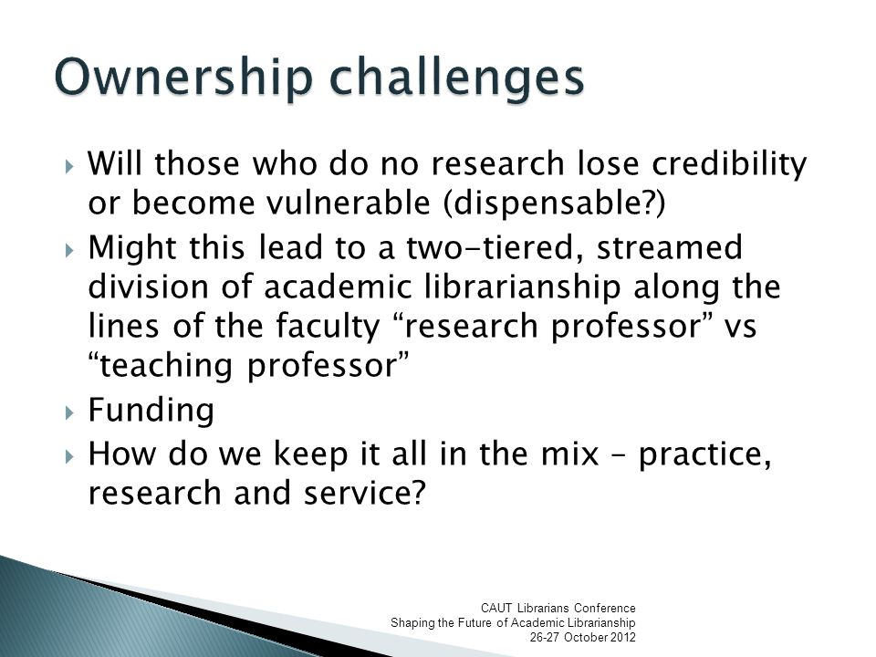  Will those who do no research lose credibility or become vulnerable (dispensable )  Might this lead to a two-tiered, streamed division of academic librarianship along the lines of the faculty research professor vs teaching professor  Funding  How do we keep it all in the mix – practice, research and service.