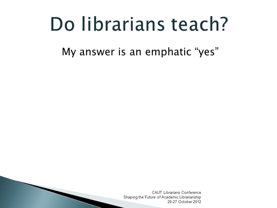 My answer is an emphatic yes CAUT Librarians Conference Shaping the Future of Academic Librarianship 26-27 October 2012