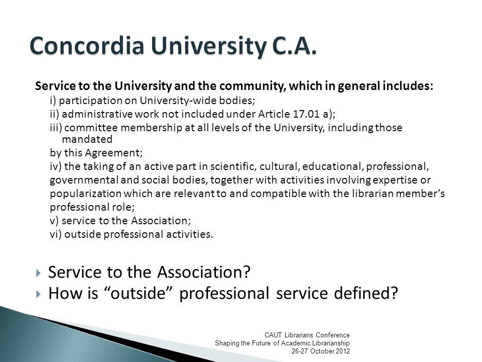 Service to the University and the community, which in general includes: i) participation on University-wide bodies; ii) administrative work not included under Article 17.01 a); iii) committee membership at all levels of the University, including those mandated by this Agreement; iv) the taking of an active part in scientific, cultural, educational, professional, governmental and social bodies, together with activities involving expertise or popularization which are relevant to and compatible with the librarian member's professional role; v) service to the Association; vi) outside professional activities.