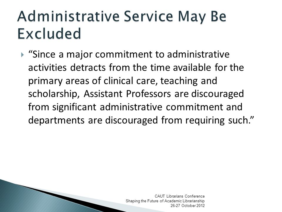  Since a major commitment to administrative activities detracts from the time available for the primary areas of clinical care, teaching and scholarship, Assistant Professors are discouraged from significant administrative commitment and departments are discouraged from requiring such. CAUT Librarians Conference Shaping the Future of Academic Librarianship 26-27 October 2012