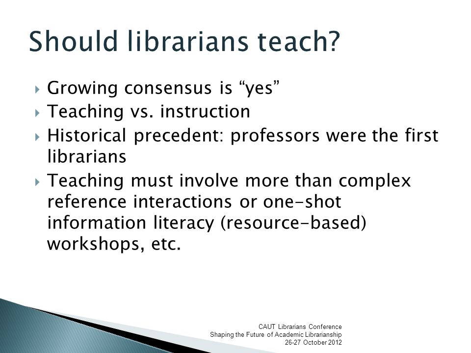  Librarians as teachers: we apply the label teaching to a variety of activities: reference instruction, one-shot classes, workshops, collaborative courses, integrated content, credit courses  In collective agreements: usually included with professional practice and not drawn out at a specific responsibility (as are research and service)  Can be invisible work  Not all librarians participate in teaching CAUT Librarians Conference Shaping the Future of Academic Librarianship 26-27 October 2012