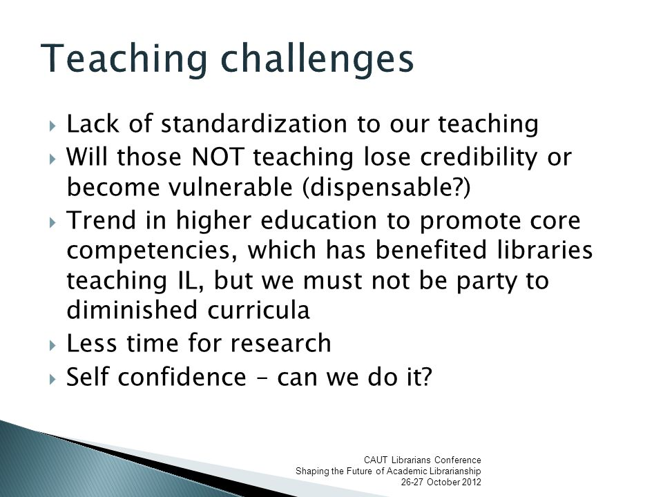  Lack of standardization to our teaching  Will those NOT teaching lose credibility or become vulnerable (dispensable )  Trend in higher education to promote core competencies, which has benefited libraries teaching IL, but we must not be party to diminished curricula  Less time for research  Self confidence – can we do it.