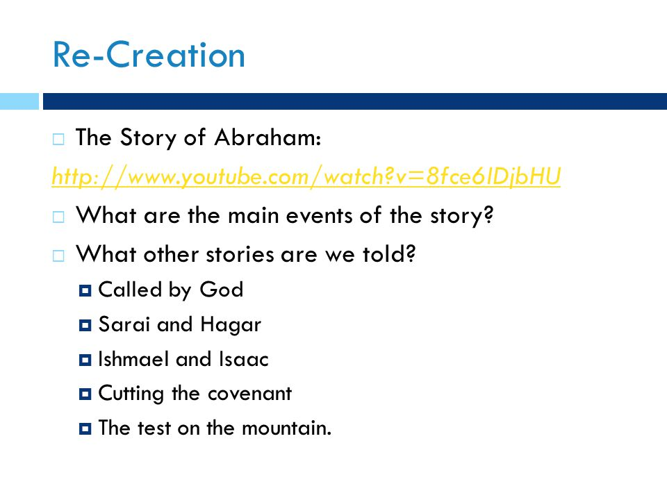 Re-Creation  The Story of Abraham: http://www.youtube.com/watch v=8fce6IDjbHU  What are the main events of the story.