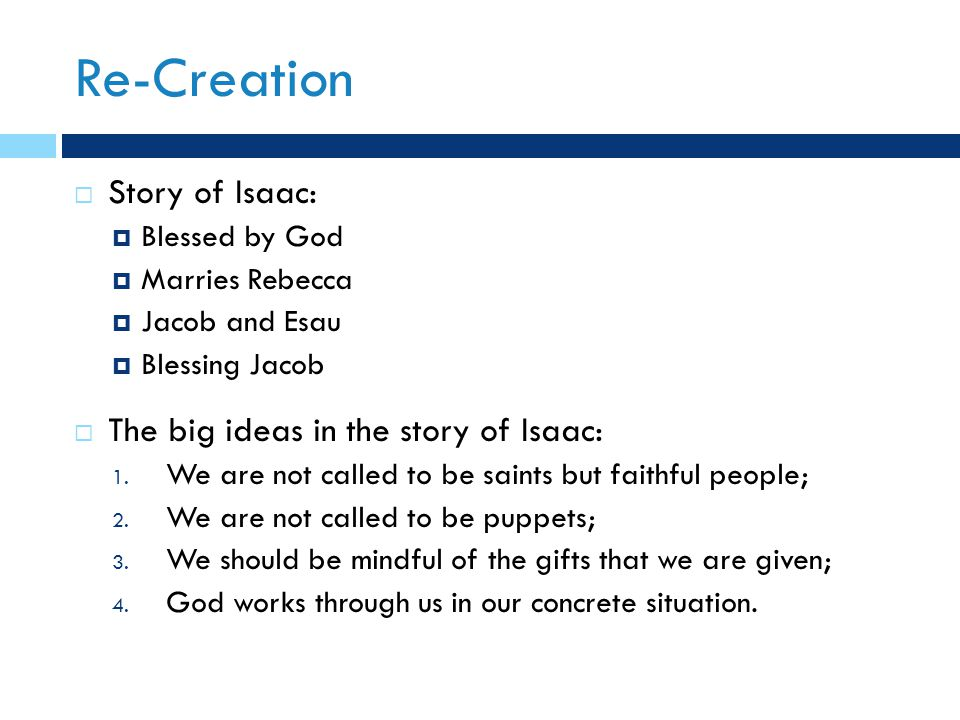 Re-Creation  Story of Isaac:  Blessed by God  Marries Rebecca  Jacob and Esau  Blessing Jacob  The big ideas in the story of Isaac: 1.