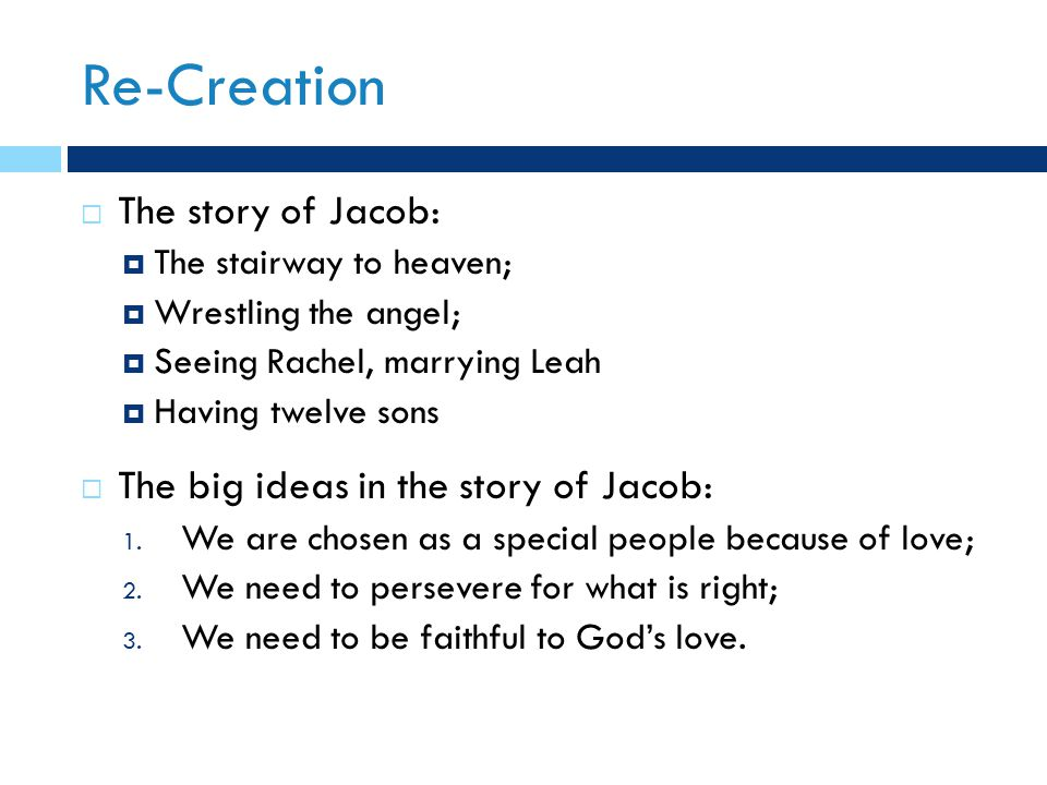 Re-Creation  The story of Jacob:  The stairway to heaven;  Wrestling the angel;  Seeing Rachel, marrying Leah  Having twelve sons  The big ideas in the story of Jacob: 1.