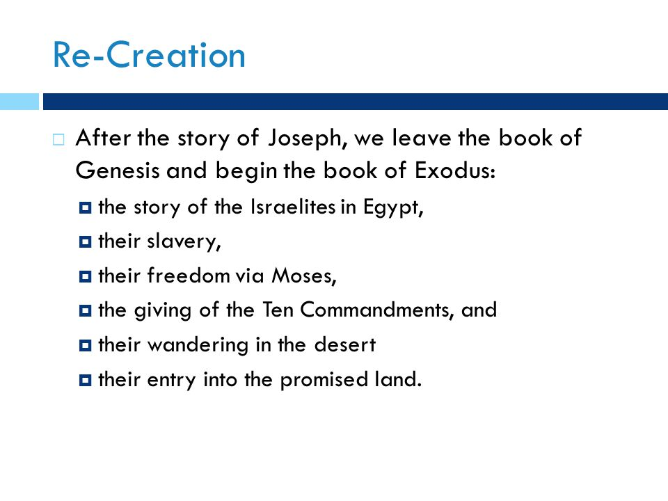 Re-Creation  After the story of Joseph, we leave the book of Genesis and begin the book of Exodus:  the story of the Israelites in Egypt,  their slavery,  their freedom via Moses,  the giving of the Ten Commandments, and  their wandering in the desert  their entry into the promised land.