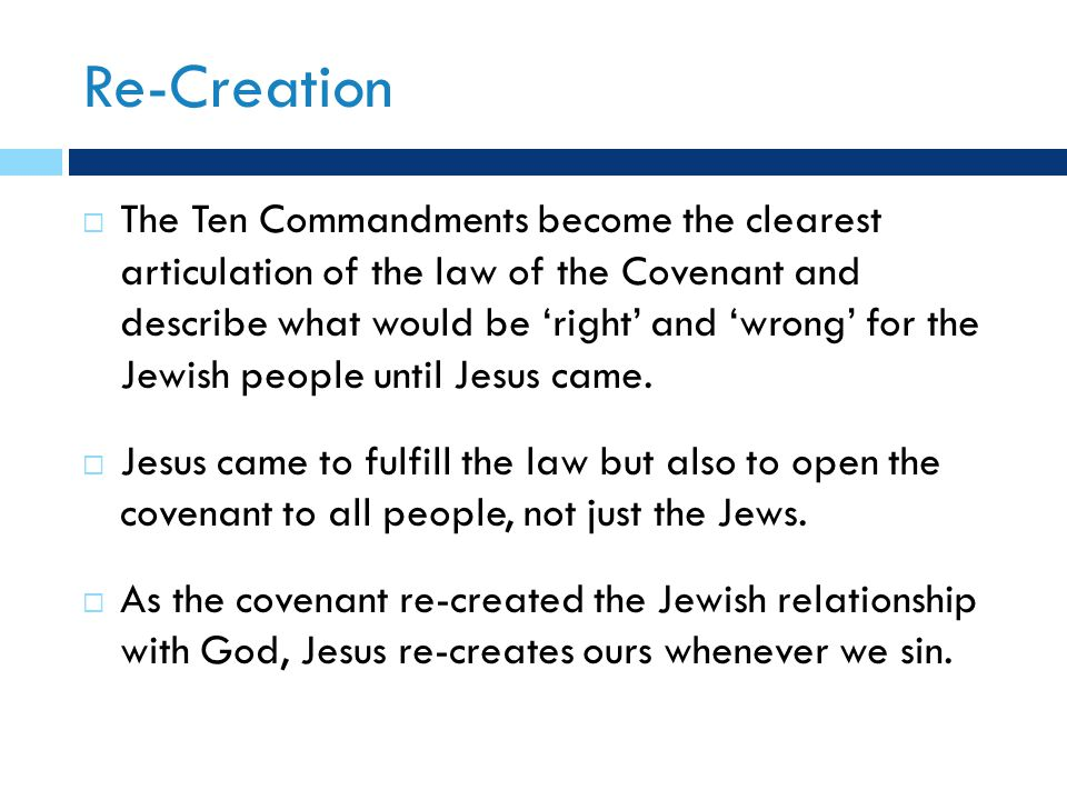 Re-Creation  The Ten Commandments become the clearest articulation of the law of the Covenant and describe what would be 'right' and 'wrong' for the Jewish people until Jesus came.