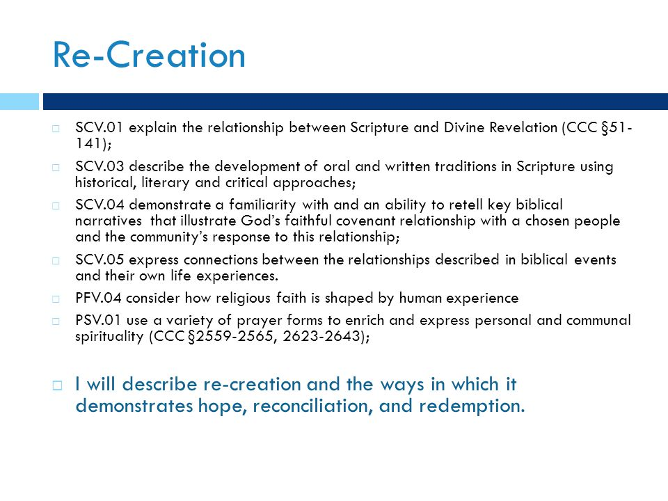 Re-Creation  SCV.01 explain the relationship between Scripture and Divine Revelation (CCC §51- 141);  SCV.03 describe the development of oral and written traditions in Scripture using historical, literary and critical approaches;  SCV.04 demonstrate a familiarity with and an ability to retell key biblical narratives that illustrate God's faithful covenant relationship with a chosen people and the community's response to this relationship;  SCV.05 express connections between the relationships described in biblical events and their own life experiences.
