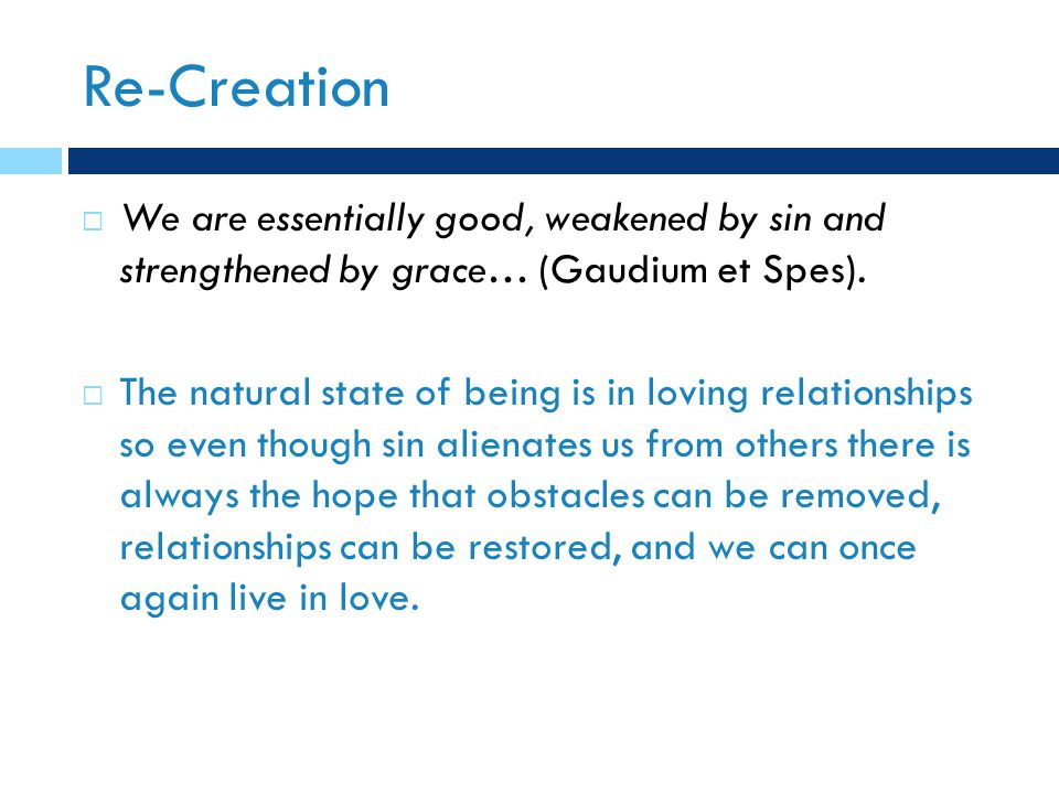 Re-Creation  We are essentially good, weakened by sin and strengthened by grace… (Gaudium et Spes).